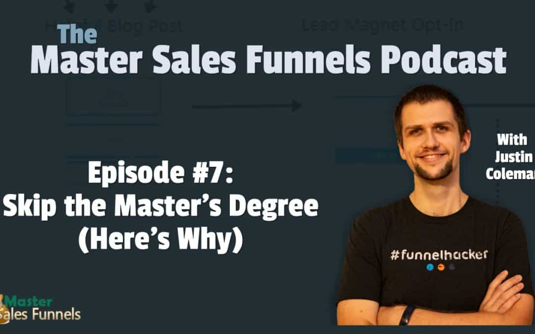 Master Sales Funnels Podcast Episode 007: Skip the Master's Degree (Here's Why)
